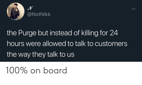 Anaconda, The Purge, and Board: @NotNikk  the Purge but instead of killing for 24  hours were allowed to talk to customers  the way they talk to us 100% on board
