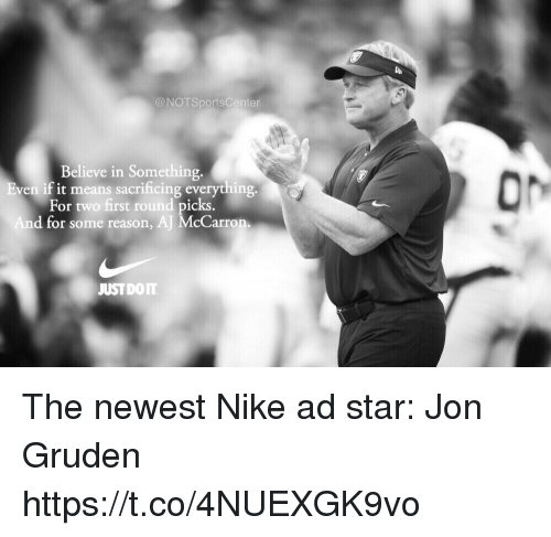 Nike, Sports, and Star: @NOTSportsCenter  Believe in Something.  ven if it means sacrificing everything  For two first round picks  d for some reason, AJ McCarron  JUSTDOIT The newest Nike ad star: Jon Gruden https://t.co/4NUEXGK9vo