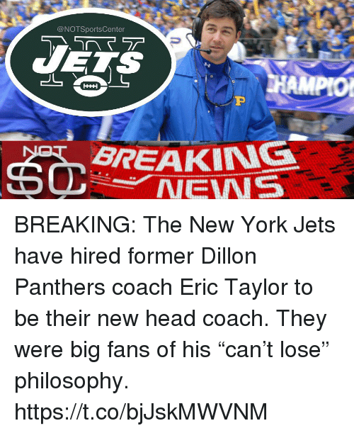 "Head, New York, and New York Jets: @NOTSportsCenter  BREAKING  NEWS BREAKING: The New York Jets have hired former Dillon Panthers coach Eric Taylor to be their new head coach. They were big fans of his ""can't lose"" philosophy. https://t.co/bjJskMWVNM"