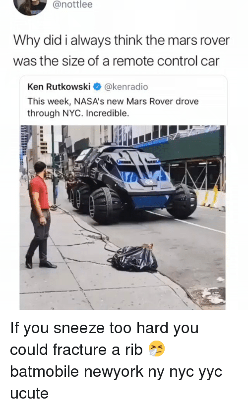 Ken, Memes, and Control: @nottlee  Why did i always think the mars rover  was the size of a remote control car  Ken Rutkowski@kenradio  This week, NASA's new Mars Rover drove  through NYC. Incredible. If you sneeze too hard you could fracture a rib 🤧 batmobile newyork ny nyc yyc ucute