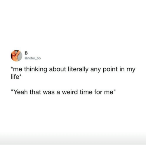 """Life, Weird, and Yeah: @notur bb  me thinking about literally any point in my  life*  """"Yeah that was a weird time for me"""""""
