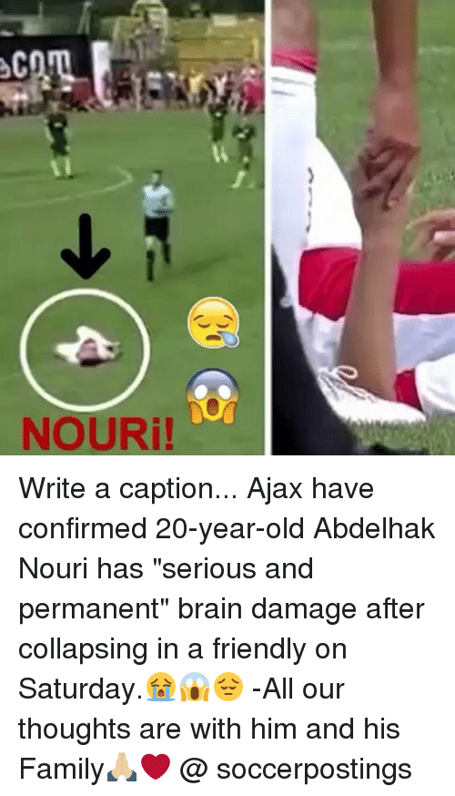 """Family, Memes, and Brain: NOURi! Write a caption... Ajax have confirmed 20-year-old Abdelhak Nouri has """"serious and permanent"""" brain damage after collapsing in a friendly on Saturday.😭😱😔 -All our thoughts are with him and his Family🙏🏼❤️ @ soccerpostings"""