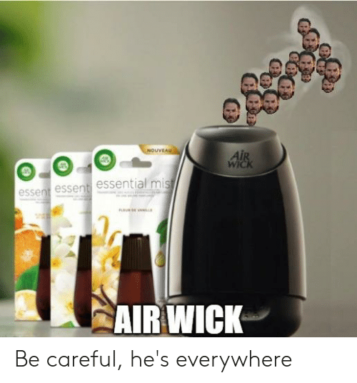 Be Careful, Air, and Wick: NOUVEAU  AIR  WICK  essent essent essential mis  AIR WICK Be careful, he's everywhere