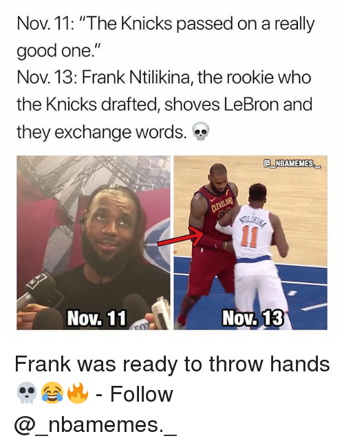 """New York Knicks, Memes, and Good: Nov. 11: """"The Knicks passed on a really  good one.""""  Nov. 13: Frank Ntilikina, the rookie who  the Knicks drafted, shoves LeBron and  they exchange words.  OV.  E NBAMEMES  Nov. 11  Nov. 13 Frank was ready to throw hands 💀😂🔥 - Follow @_nbamemes._"""