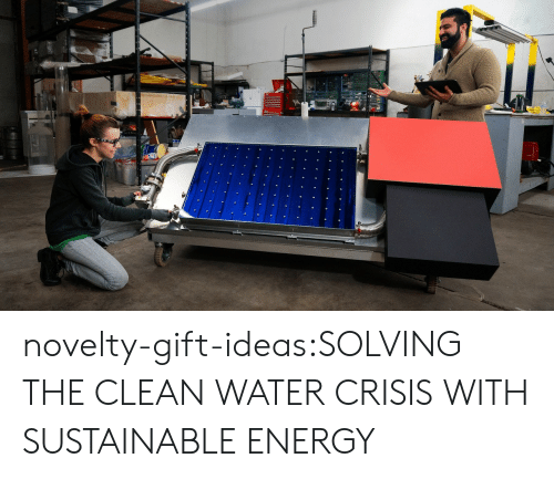 Energy, Tumblr, and Blog: novelty-gift-ideas:SOLVING THE CLEAN WATER CRISIS WITH SUSTAINABLE ENERGY