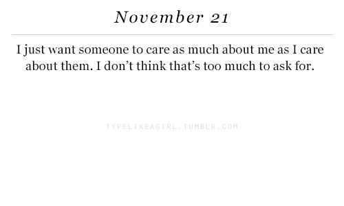 Too Much, Ask, and Think: November 21  I just want someone to care as much about me as I care  about them. I don't think that's too much to ask for.  M B