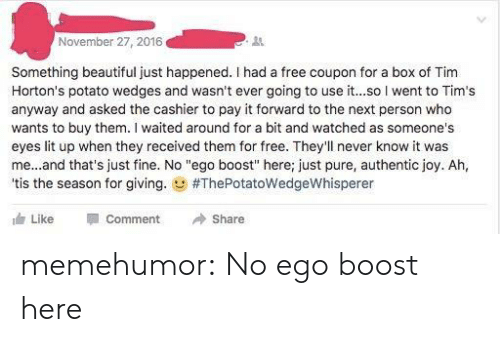 """Beautiful, Lit, and Tumblr: November 27, 2016  31  Something beautiful just happened. I had a free coupon for a box of Tim  Horton's potato wedges and wasn't ever going to use it...so l went to Tim's  anyway and asked the cashier to pay it forward to the next person who  wants to buy them. I waited around for a bit and watched as someone's  eyes lit up when they received them for free. They'll never know it was  me...and that's just fine. No """"ego boost"""" here; just pure, authentic joy. Ah,  'tis the season for giving. g #ThePotatowedgeWhisperer  Like Comment Share memehumor:  No ego boost here"""