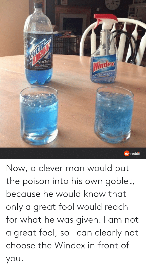 Poison, Can, and Reach: Now, a clever man would put the poison into his own goblet, because he would know that only a great fool would reach for what he was given. I am not a great fool, so I can clearly not choose the Windex in front of you.