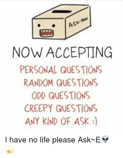 NOW ACCEPTING PERSONAL QUESTIONS RANDOM QUESTIONS ODD
