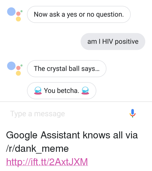 """Dank, Google, and Meme: Now ask a yes or no question.  am I HIV positive  The crystal ball says...  You betcha.  Type a message <p>Google Assistant knows all via /r/dank_meme <a href=""""http://ift.tt/2AxtJXM"""">http://ift.tt/2AxtJXM</a></p>"""