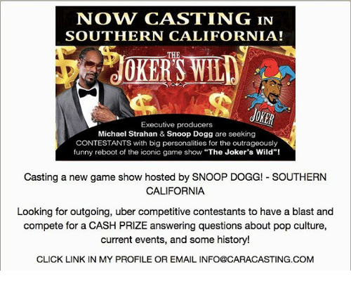 """Click, Funny, and Memes: NOW CASTING IN  SOUTHERN CALIFORNIA!  THE  OKERS WILE  Executive producers  Michael Strahan & Snoop Dogg are seeking  CONTESTANTS with big personalities for the outrageously  funny reboot of the iconic game show """"The Joker's Wild""""!  Casting a new game show hosted by SNOOP DOGG! SOUTHERN  CALIFORNIA  Looking for outgoing, uber competitive contestants to have a blast and  compete for a CASH PRIZE answering questions about pop culture,  current events, and some history!  CLICK LINK IN MY PROFILE OR EMAIL INFO@CARACASTING COM"""