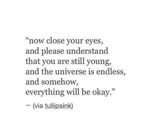 "Okay, Universe, and Via: ""now close your eyes  and please understand  that you are still young,  and the universe is endless,  and somehow,  everything will be okay  -(via tullipsink)  5"