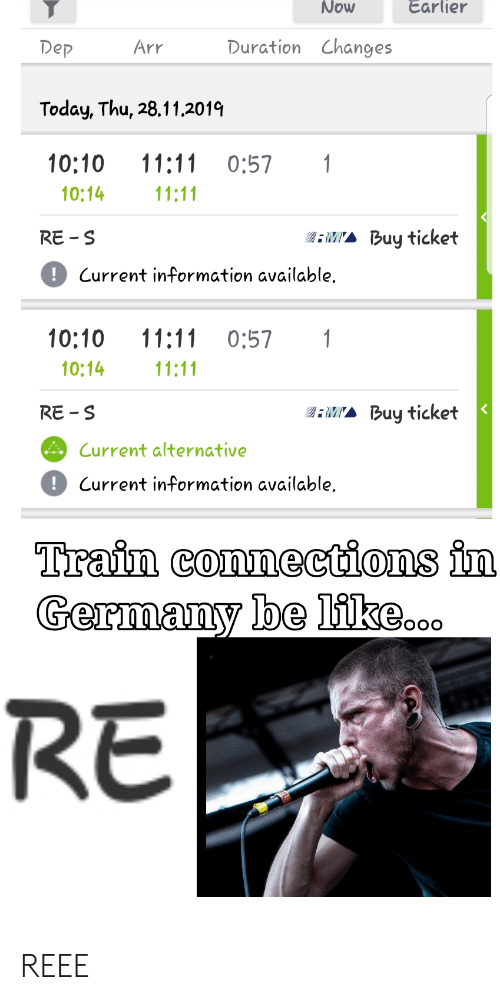 Be Like, Germany, and Information: Now  Earlier  Duration Changes  Dep  Arr  Today, Thu, 28.11.2019  10:10  11:11  1  0:57  11:11  10:14  RE S  Buy ticket  !Current information available.  10:10  11:11  0:57  1  10:14  11:11  MA Buy ticket  RE-S  Current alternative  Current information available  Train connections in  Germany be like...  RE REEE
