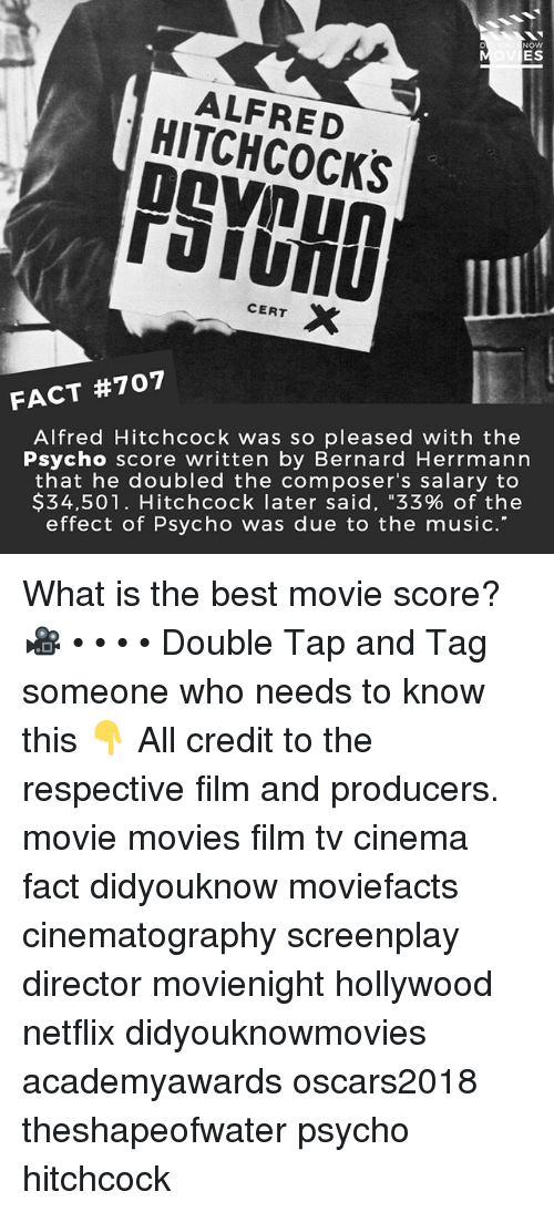 "Memes, Movies, and Music: NOW  ES  ALFRED  HITCHCOCKS  PSYOHD  IL  CERT X  FACT #707  Alfred Hitchcock was so pleased with the  Psycho score written by Bernard Herrmann  that he doubled the composer's salary to  $34.501. Hitchcock later said, ""33% of the  effect of Psycho was due to the music.' What is the best movie score? 🎥 • • • • Double Tap and Tag someone who needs to know this 👇 All credit to the respective film and producers. movie movies film tv cinema fact didyouknow moviefacts cinematography screenplay director movienight hollywood netflix didyouknowmovies academyawards oscars2018 theshapeofwater psycho hitchcock"