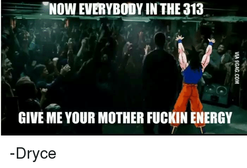 Energy, Memes, and Mothers: Now EVERYBODY INTHE 313  GIVE ME YOUR MOTHER FUCKIN ENERGY -Dryce