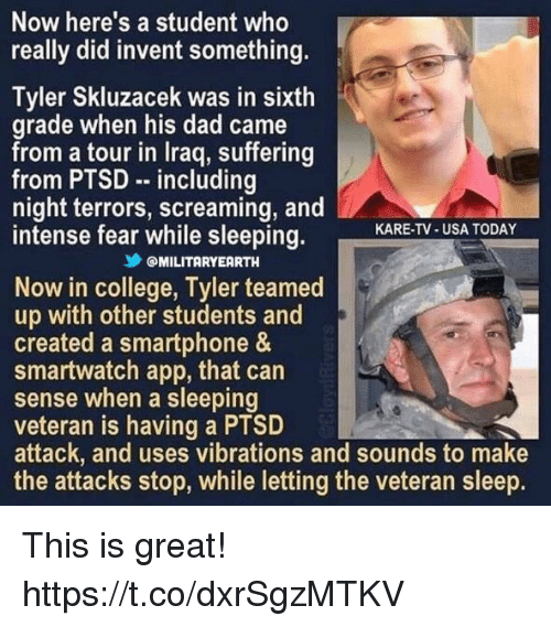 College, Dad, and Memes: Now here's a student who  really did invent something.  Tyler Skluzacek was in sixth  grade when his dad came  from a tour in lraq, suffering  from PTSD including  night terrors, screaming, and  intense fear while sleeping.  KARE-TV-USA TODAY  乡@MILITARYEARTH  Now in college, Tyler teamed  up with other students and  created a smartphone &  smartwatch app, that can  sense when a sleeping  veteran is having a PTSD  attack, and uses vibrations and sounds to make  the attacks stop, while letting the veteran sleep. This is great! https://t.co/dxrSgzMTKV