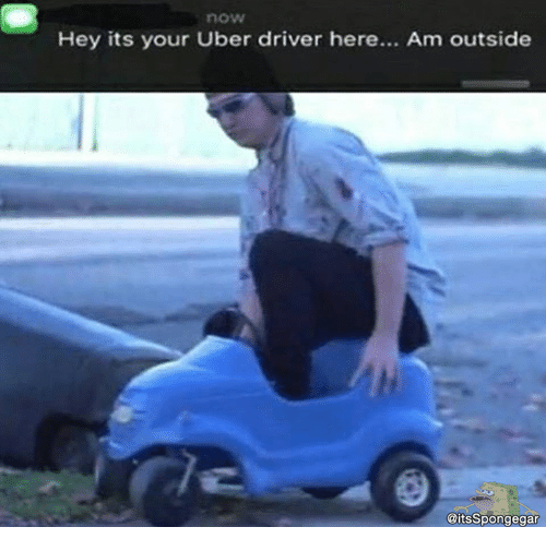 now hey its your uber driver here am outside itsspongegar 14225232 now hey its your uber driver here am outside meme on me me