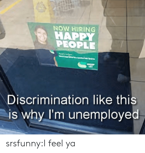 Tumblr, Blog, and Happy: NOW HIRING !  HAPPY  PEOPLE  Discrimination like this  is why I'm unemployed srsfunny:I feel ya