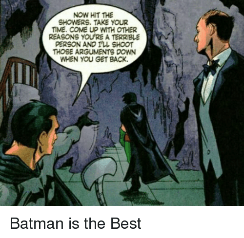 Batman, Best, and Time: NOW HIT THE  SHOWERS. TAKE YOUR  TIME. COME UP WITH OTHER  REASONS YOU'RE A TERRIBLE  PERSON AND I'LL SHOOT  THOSE ARGUMENTS DOWN  WHEN YOU GET BACK. <p>Batman is the Best</p>