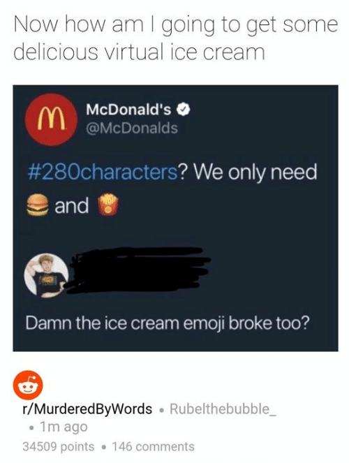 Emoji, McDonalds, and Memes: Now how am I going to get some  delicious virtual ice cream  McDonald's  @McDonalds  #28°characters? We only need  and  Damn the ice cream emoji broke too?  r/MurderedByWords Rubelthebubble  1m ago  34509 points 146 comments