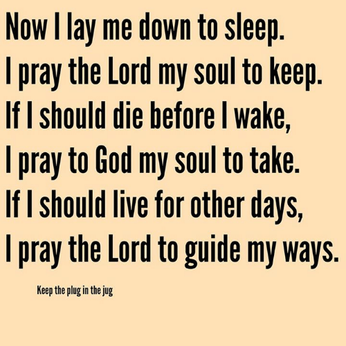 God, Memes, and Live: Now I lay me down to sleep  l pray the Lord my Soul to Keej  If I should die before l wake,  l pray to God my soul to take  If I should live for other days,  pray the Lord to guide my ways.  Keep the plug in the jug