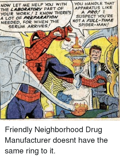 Spider, SpiderMan, and Work: NOW LET ME HELP YOu WITH You HANDLE THAT  THE LABORATORY PART OF  YOUR wORK I KNOW THERE'SA PRO! I  A LOT OF PREPARATIONw  NEEDED, FOR WHEN THE  APPARATUS LIKE  SUSPECT YOU'RE  NOT A FULL-TIME  SPIDER-MAN!  SERUM ARRIVES. Friendly Neighborhood Drug Manufacturer doesnt have the same ring to it.