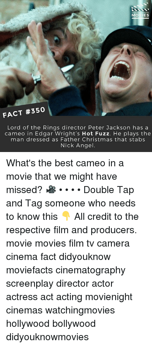 Christmas, Memes, and Movies: Now  MOVIES  FACT #350  Lord of the Rings director Peter Jackson has a  cameo in Edgar Wright's Hot Fuzz. He plays the  man dressed as Father Christmas that stabs  Nick Angel What's the best cameo in a movie that we might have missed? 🎥 • • • • Double Tap and Tag someone who needs to know this 👇 All credit to the respective film and producers. movie movies film tv camera cinema fact didyouknow moviefacts cinematography screenplay director actor actress act acting movienight cinemas watchingmovies hollywood bollywood didyouknowmovies
