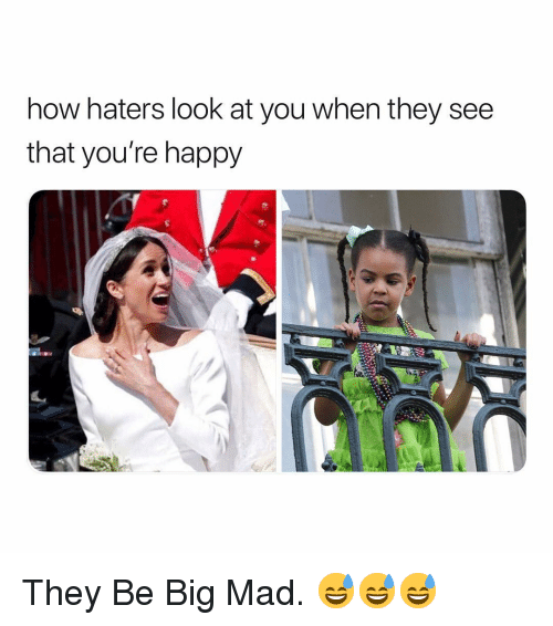 Happy, Dank Memes, and Mad: now naters look at you When they see  that you're happy They Be Big Mad. 😅😅😅