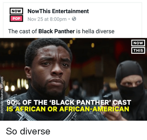 Funny, Pop, and Black Panther: Now NowThis Entertainment  POP  Nov 25 at 8:00pm  The cast of Black Panther is hella diverse  NOW  THIS  90% OF THE BLACK PANTHER' CAST  RICAN OR AFRICAN-AMERICAN So diverse