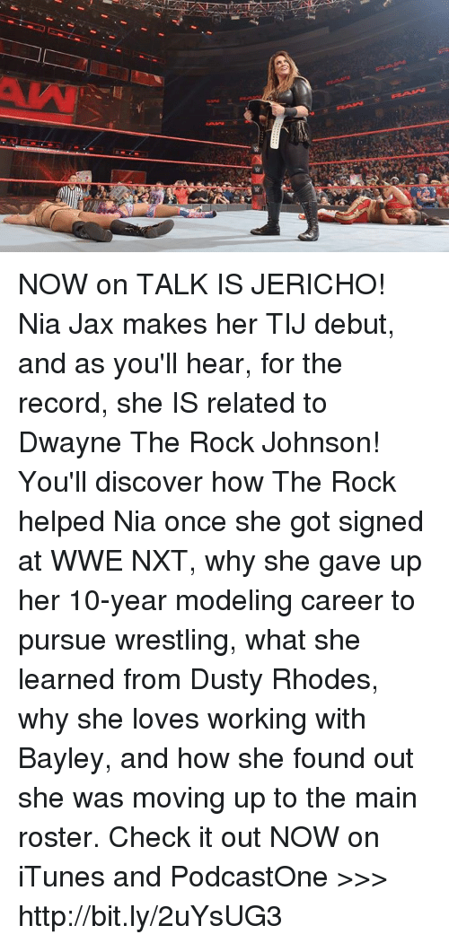 The Rock, Wrestling, and World Wrestling Entertainment: NOW on TALK IS JERICHO! Nia Jax makes her TIJ debut, and as you'll hear, for the record, she IS related to Dwayne The Rock Johnson! You'll discover how The Rock helped Nia once she got signed at WWE NXT, why she gave up her 10-year modeling career to pursue wrestling, what she learned from Dusty Rhodes, why she loves working with Bayley, and how she found out she was moving up to the main roster. Check it out NOW on iTunes and PodcastOne >>> http://bit.ly/2uYsUG3