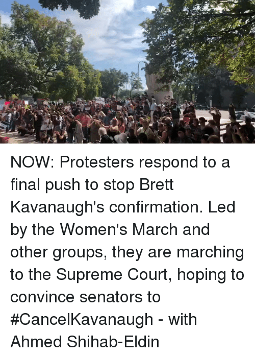 Memes, Supreme, and Supreme Court: NOW: Protesters respond to a final push to stop Brett Kavanaugh's confirmation. Led by the Women's March and other groups, they are marching to the Supreme Court, hoping to convince senators to #CancelKavanaugh - with Ahmed Shihab-Eldin