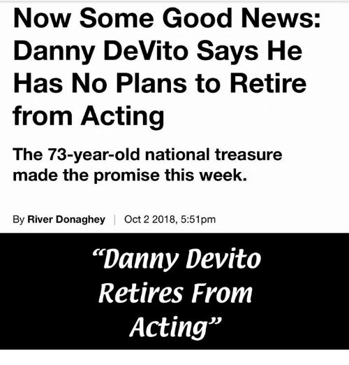 """Memes, News, and Good: Now Some Good News:  Danny DeVito Says He  Has No Plans to Retire  from Acting  The 73-year-old national treasure  made the promise this week.  By River Donaghey  Oct 2 2018, 5:51pm  """"Danny Devito  Retires From  Acting"""""""