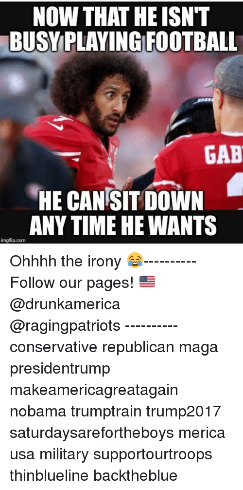 Football, Memes, and Irony: NOW THAT HE ISN'T  BUSYPLAYING FOOTBALL  GAB  HE CAN SIT DOWN  ANY TIME HE WANTS  imgflip.com Ohhhh the irony 😂---------- Follow our pages! 🇺🇸 @drunkamerica @ragingpatriots ---------- conservative republican maga presidentrump makeamericagreatagain nobama trumptrain trump2017 saturdaysarefortheboys merica usa military supportourtroops thinblueline backtheblue