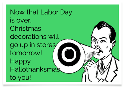 Christmas, Dank, and Happy: Now that Labor Day  is over,  Christmas  decorations will  go up in store  tomorrow!  Happy  Hallothanksma  to you!
