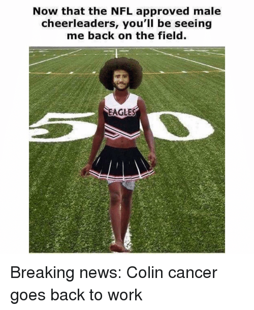 Philadelphia Eagles, Memes, and News: Now that the NFL approved male  cheerleaders, you'll be seeing  me back on the field  EAGLES Breaking news: Colin cancer goes back to work