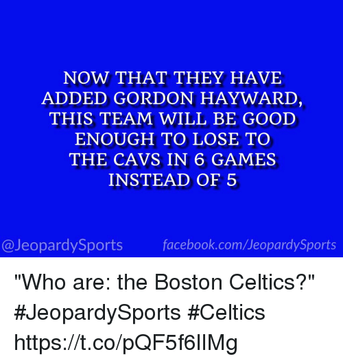 """Boston Celtics, Cavs, and Facebook: NOW THAT THEY HAVE  ADDED GORDON HAYWARD  THIS TEAM WILL BE GOOD  ENOUGH TO LOSE TO  THE CAVS IN 6 GAMES  INSTEAD OF 5  @JeopardySports facebook.com/JeopardySports """"Who are: the Boston Celtics?"""" #JeopardySports #Celtics https://t.co/pQF5f6lIMg"""