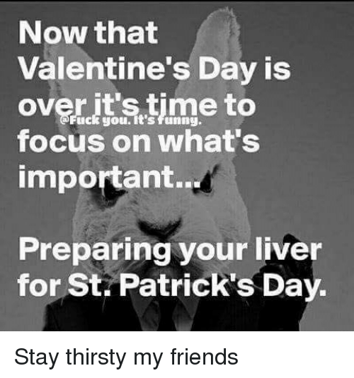 Friends, Memes, and Thirsty: Now that  Valentine's Day is  over you. time to  uck focus on what's  important.  Preparing your liver  for St Patrick's Day. Stay thirsty my friends
