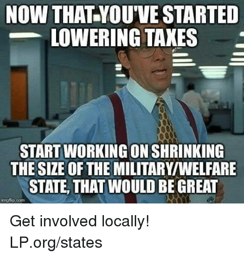 Memes, Taxes, and Military: NOW THAT YOU'VE STARTED  LOWERING TAXES  START WORKING ON SHRINKING  THE SIZE OF THE MILITARY/WELFARE  STATE, THAT WOULD BE GREAT  mgtip.com Get involved locally!  LP.org/states