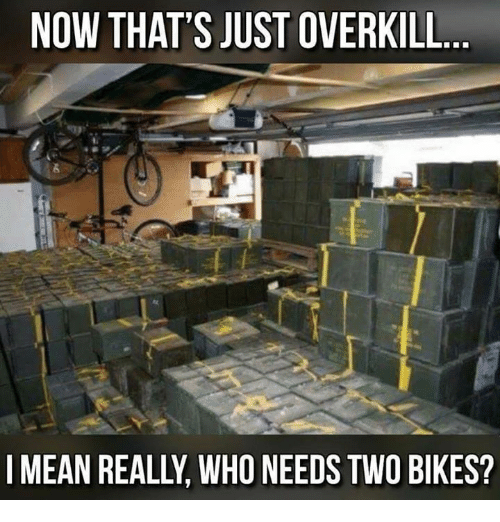 Memes, Mean, and 🤖: NOW THAT'S JUST OVERKILL.  I MEAN REALLY, WHO NEEDS TWO BIKES?