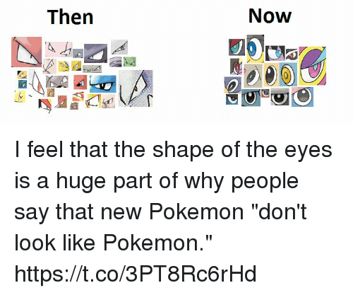"""Pokemon, Why, and Huge: Now  Then I feel that the shape of the eyes is a huge part of why people say that new Pokemon """"don't look like Pokemon."""" https://t.co/3PT8Rc6rHd"""
