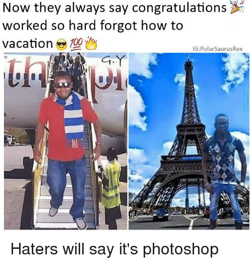 Anaconda, Memes, and Photoshop: Now they always say congratulations  worked so hard forgot how to  Vacation  100  IG: Polar SaurusRex Haters will say it's photoshop