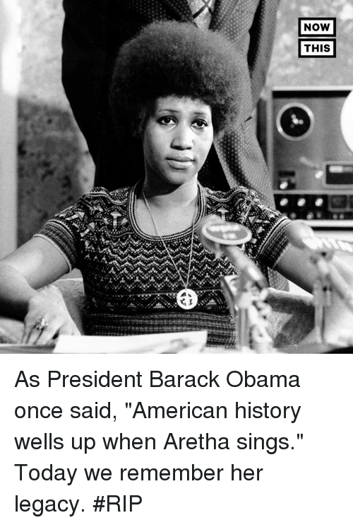 "Memes, Obama, and American: NOW  THIS As President Barack Obama once said, ""American history wells up when Aretha sings."" Today we remember her legacy. #RIP"
