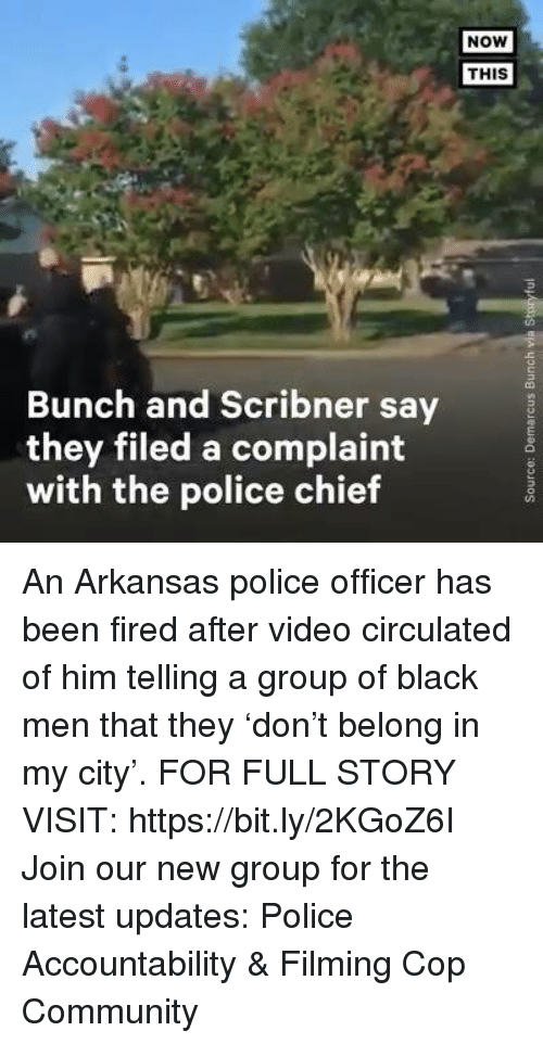 Community, Memes, and Police: NOW  THIS  Bunch and Scribner say  they filed a complaint  with the police chief An Arkansas police officer has been fired after video circulated of him telling a group of black men that they 'don't belong in my city'. FOR FULL STORY VISIT: https://bit.ly/2KGoZ6I Join our new group for the latest updates: Police Accountability & Filming Cop Community
