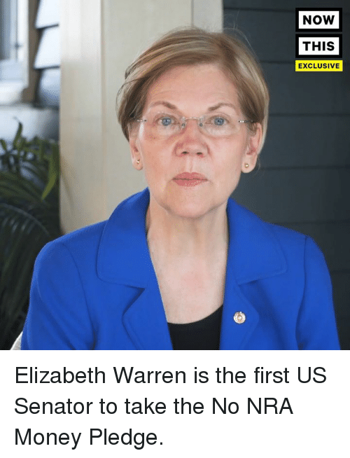 Elizabeth Warren, Money, and Nra: NOW  THIS  EXCLUSIVE Elizabeth Warren is the first US Senator to take the No NRA Money Pledge.
