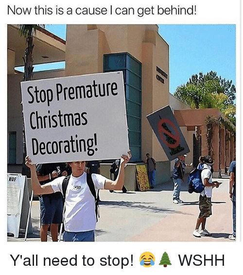 Christmas, Memes, and Wshh: Now this is a cause l can get behind!  Stop Premature  Christmas  Decorating  RUF Y'all need to stop! 😂🌲 WSHH