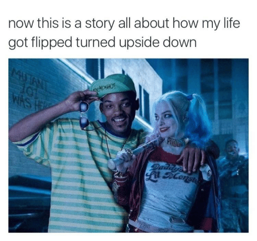 Life, How, and Got: now this is a story all about how my life  got flipped turned upside down