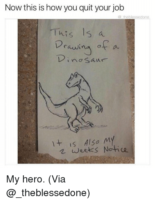 Memes, Heroes, and Jobs: Now this is how you quit your job  a theblessedone  This 15 a  Drawi  of a  no Saur  It is Also My  weeks Notice My hero. (Via @_theblessedone)