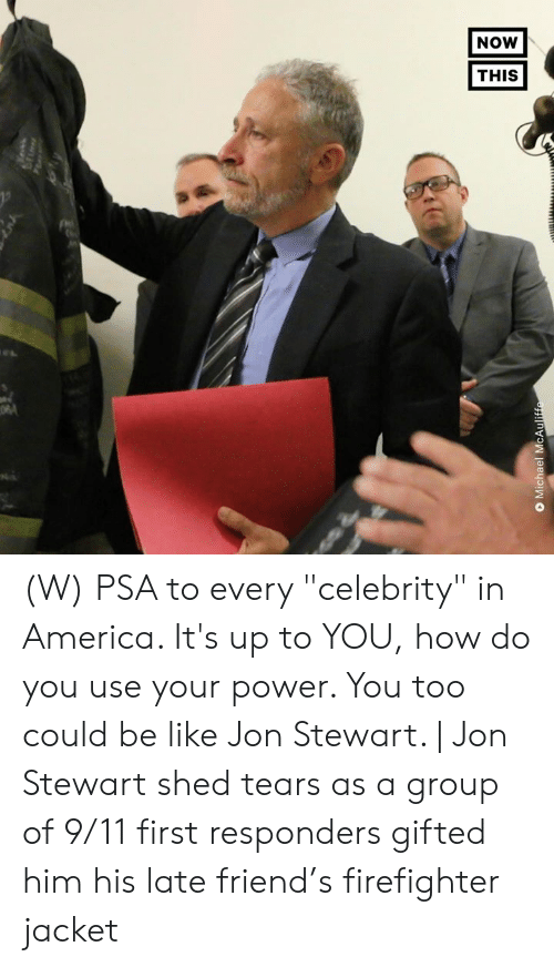 """9/11, America, and Be Like: NOW  THIS  O Michael McAuliffe (W) PSA to every """"celebrity"""" in America. It's up to YOU, how do you use your power.  You too could be like Jon Stewart.    Jon Stewart shed tears as a group of 9/11 first responders gifted him his late friend's firefighter jacket"""