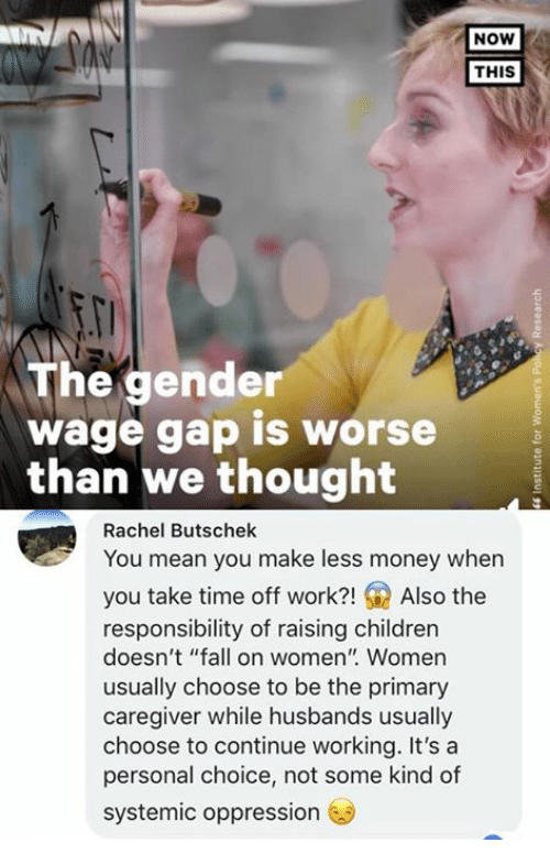 """Children, Fall, and Memes: NOW  THIS  The gender  wage gap is worse  than We thought  Rachel Butschek  You mean you make less money when  you take time off work?!Also the  responsibility of raising children  doesn't """"fall on women"""" Women  usually choose to be the primary  caregiver while husbands usually  choose to continue working. It's a  personal choice, not some kind of  systemic oppression"""
