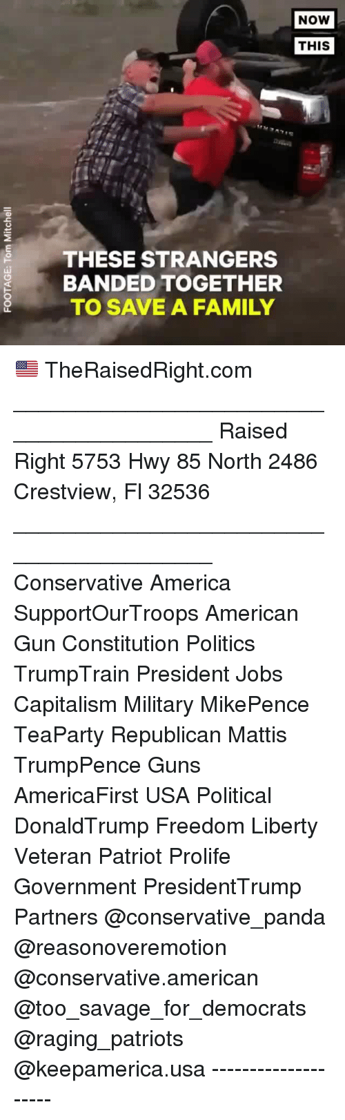 America, Family, and Guns: NOW  THIS  THESE STRANGERS  BANDED TOGETHER  TO SAVE A FAMILY 🇺🇸 TheRaisedRight.com _________________________________________ Raised Right 5753 Hwy 85 North 2486 Crestview, Fl 32536 _________________________________________ Conservative America SupportOurTroops American Gun Constitution Politics TrumpTrain President Jobs Capitalism Military MikePence TeaParty Republican Mattis TrumpPence Guns AmericaFirst USA Political DonaldTrump Freedom Liberty Veteran Patriot Prolife Government PresidentTrump Partners @conservative_panda @reasonoveremotion @conservative.american @too_savage_for_democrats @raging_patriots @keepamerica.usa --------------------